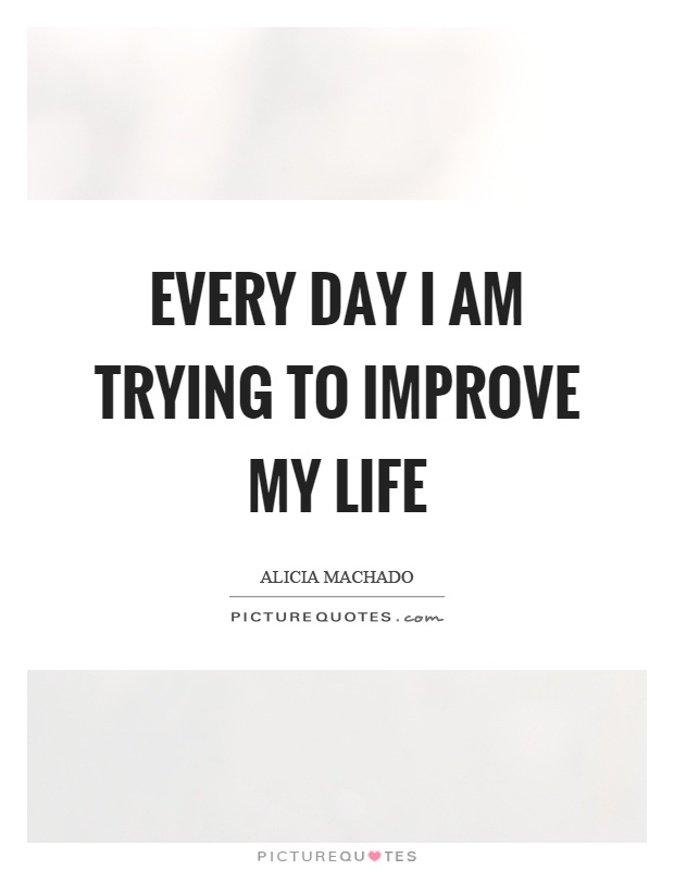 Every day I am trying to improve my life Picture Quote #1