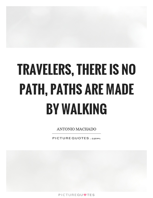 Travelers, there is no path, paths are made by walking Picture Quote #1