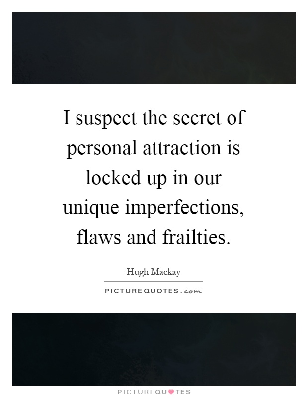 I suspect the secret of personal attraction is locked up in our unique imperfections, flaws and frailties Picture Quote #1
