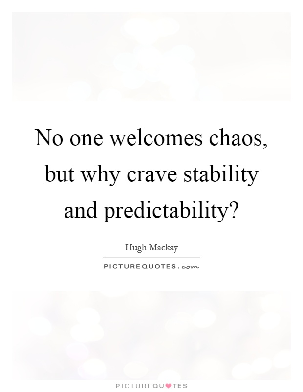 No one welcomes chaos, but why crave stability and predictability? Picture Quote #1