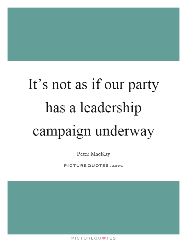 It's not as if our party has a leadership campaign underway Picture Quote #1