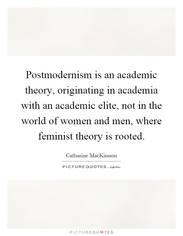 Postmodernism is an academic theory, originating in academia with an academic elite, not in the world of women and men, where feminist theory is rooted Picture Quote #1