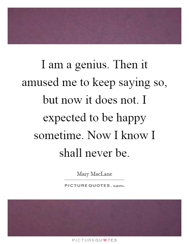 I am a genius. Then it amused me to keep saying so, but now it does not. I expected to be happy sometime. Now I know I shall never be Picture Quote #1
