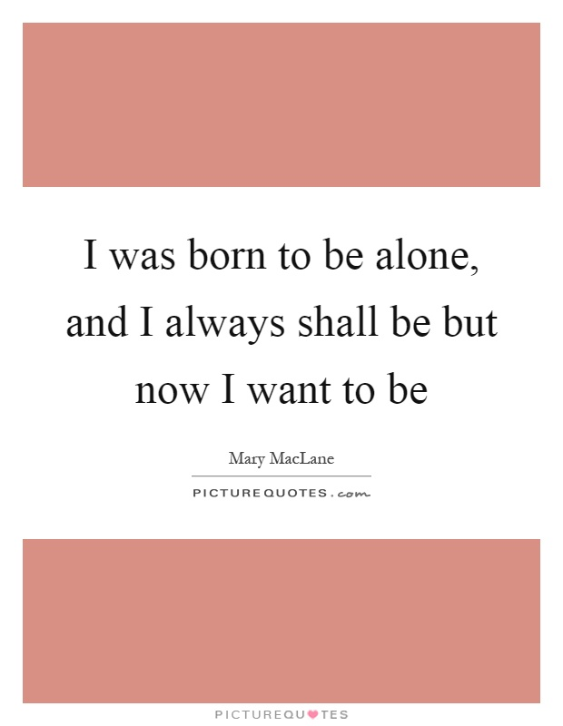 I was born to be alone, and I always shall be but now I want to be Picture Quote #1