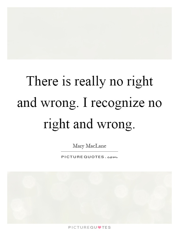 There is really no right and wrong. I recognize no right and wrong Picture Quote #1