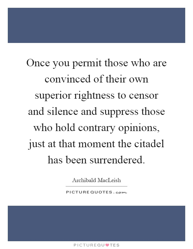 Once you permit those who are convinced of their own superior rightness to censor and silence and suppress those who hold contrary opinions, just at that moment the citadel has been surrendered Picture Quote #1