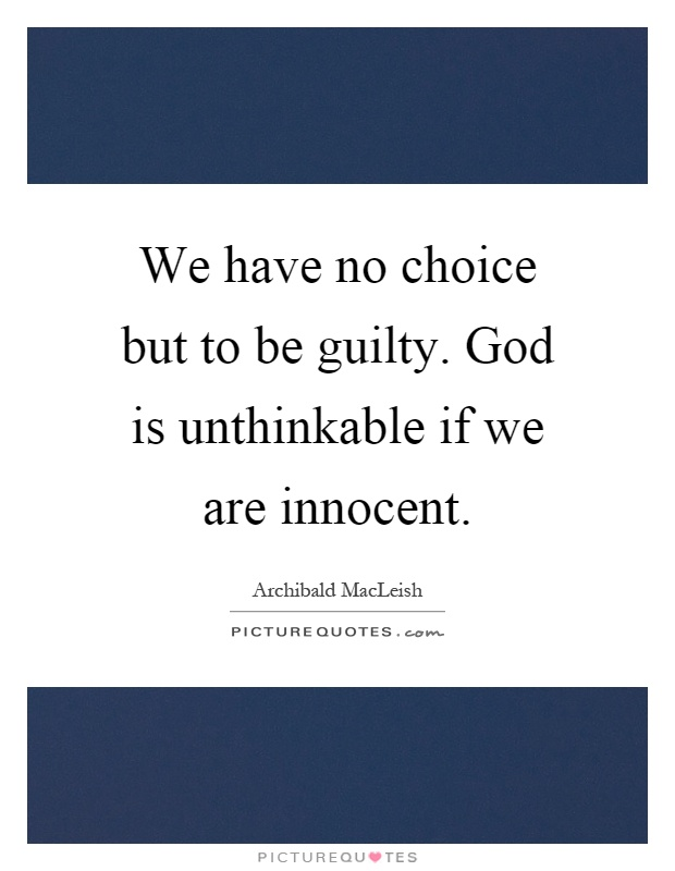 We have no choice but to be guilty. God is unthinkable if we are innocent Picture Quote #1