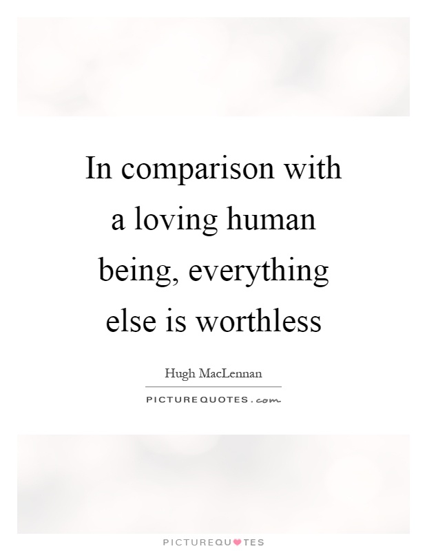 In comparison with a loving human being, everything else is worthless Picture Quote #1