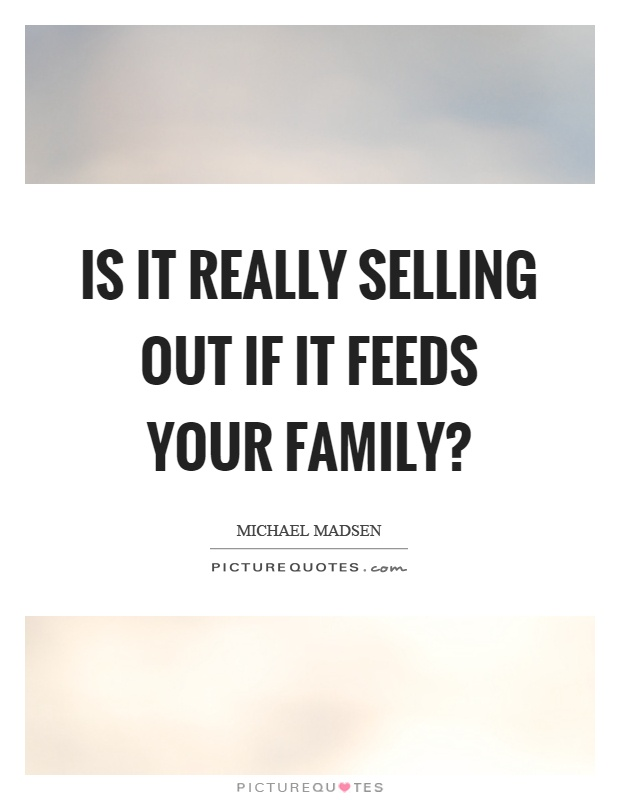 Is it really selling out if it feeds your family? Picture Quote #1