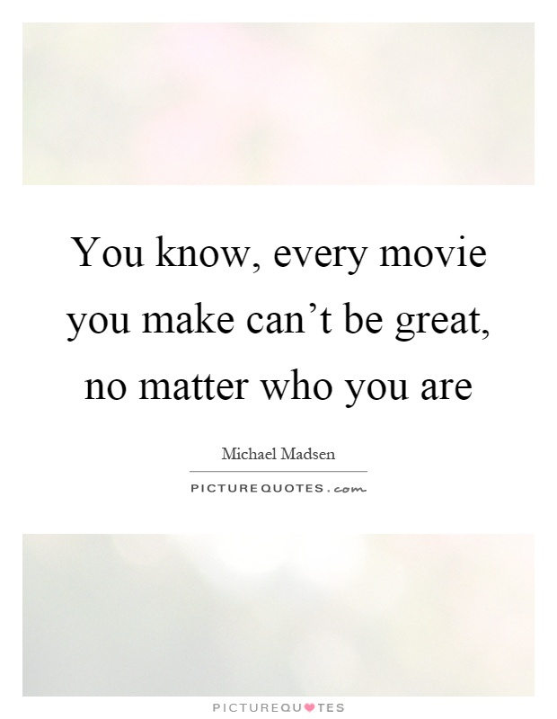 You know, every movie you make can't be great, no matter who you are Picture Quote #1