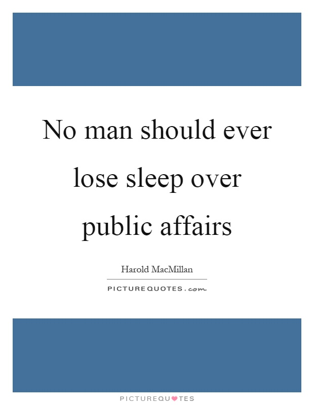 No man should ever lose sleep over public affairs Picture Quote #1