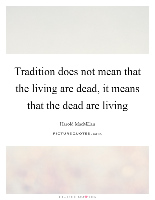 Tradition Does Not Mean That The Living Are Dead It Means