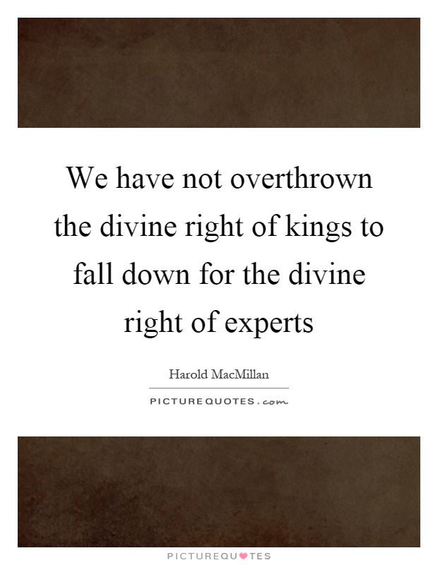 We have not overthrown the divine right of kings to fall down for the divine right of experts Picture Quote #1