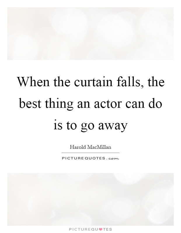 When the curtain falls, the best thing an actor can do is to go away Picture Quote #1
