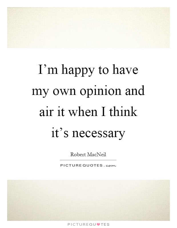 I'm happy to have my own opinion and air it when I think it's necessary Picture Quote #1