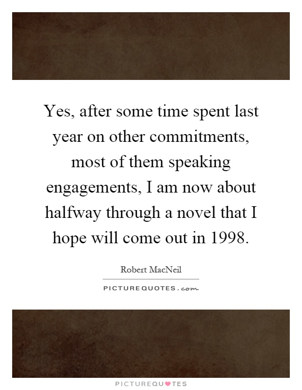 Yes, after some time spent last year on other commitments, most of them speaking engagements, I am now about halfway through a novel that I hope will come out in 1998 Picture Quote #1