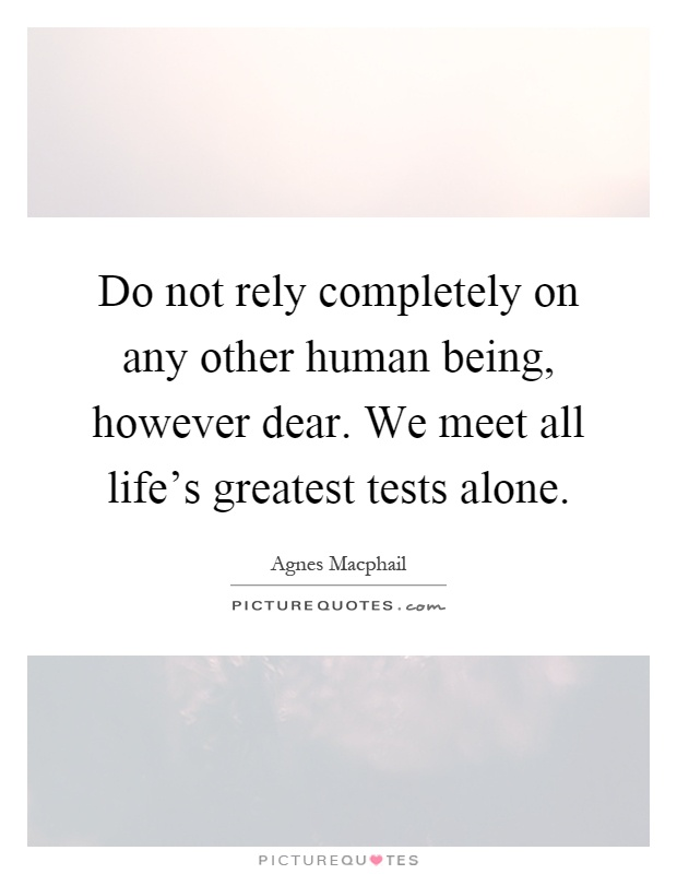 Do not rely completely on any other human being, however dear. We meet all life's greatest tests alone Picture Quote #1