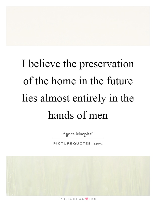 I believe the preservation of the home in the future lies almost entirely in the hands of men Picture Quote #1