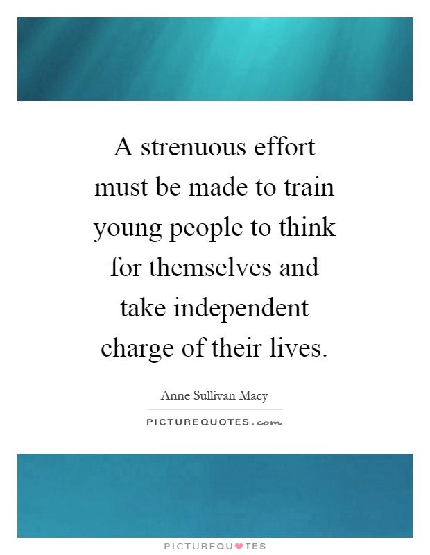 A strenuous effort must be made to train young people to think for themselves and take independent charge of their lives Picture Quote #1