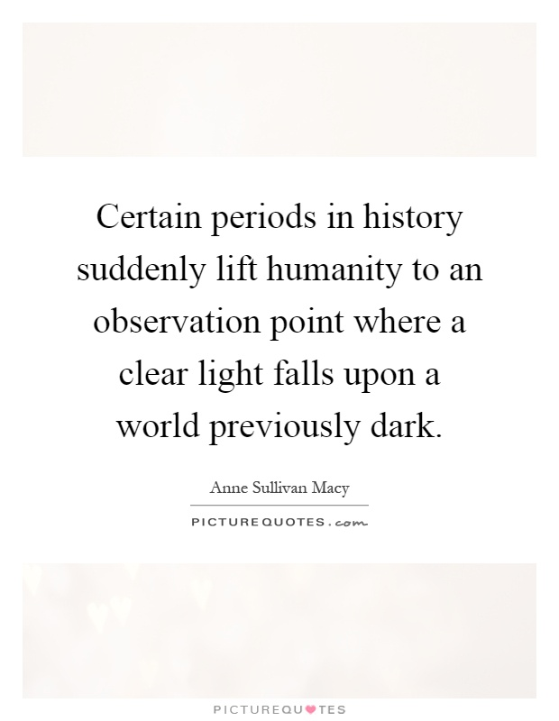 Certain periods in history suddenly lift humanity to an observation point where a clear light falls upon a world previously dark Picture Quote #1