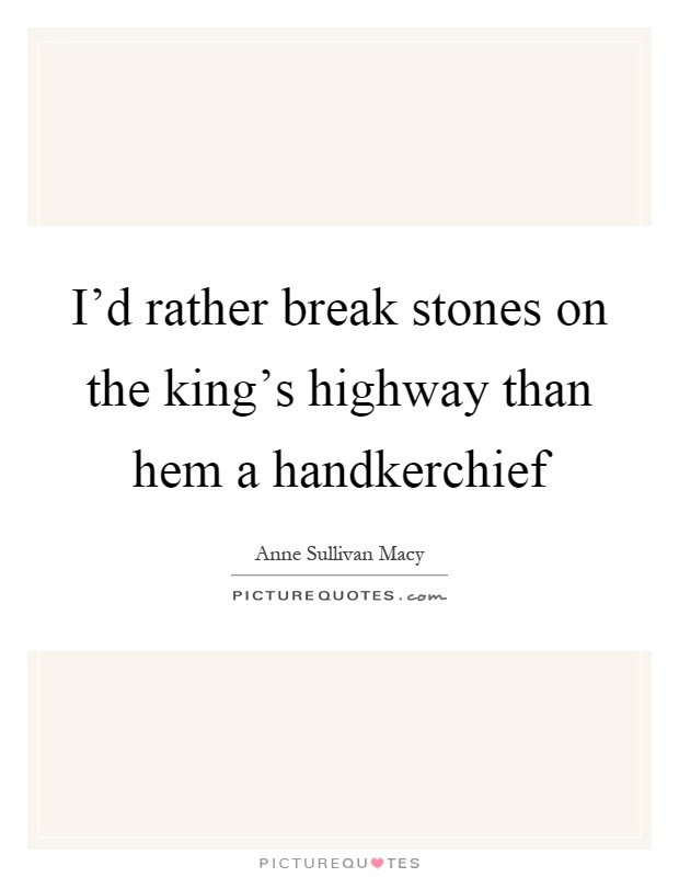 I'd rather break stones on the king's highway than hem a handkerchief Picture Quote #1