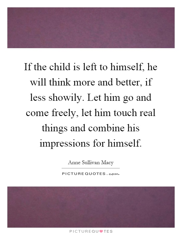 If the child is left to himself, he will think more and better, if less showily. Let him go and come freely, let him touch real things and combine his impressions for himself Picture Quote #1