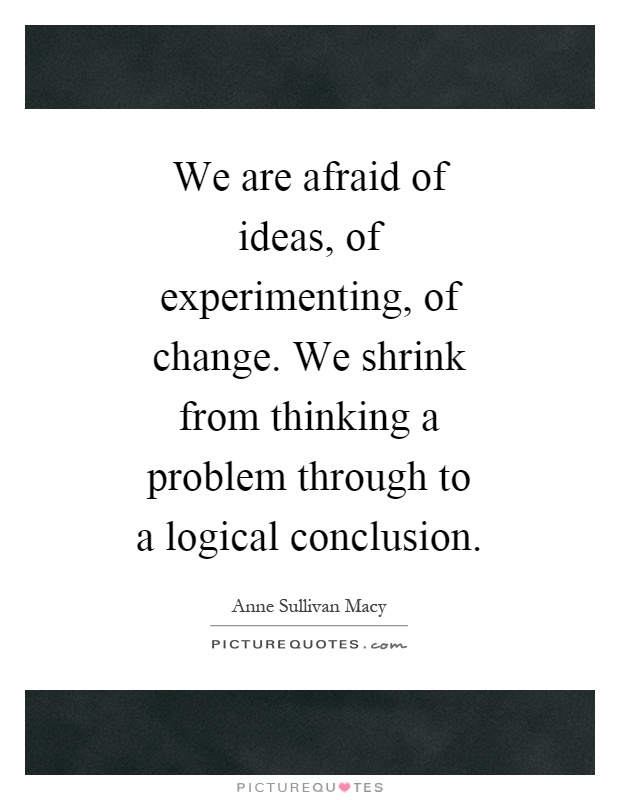 We are afraid of ideas, of experimenting, of change. We shrink from thinking a problem through to a logical conclusion Picture Quote #1