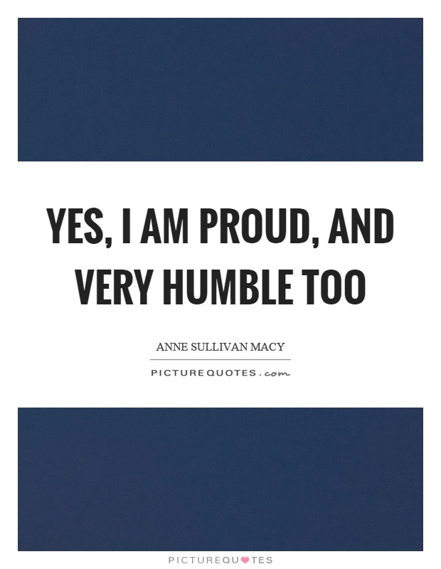 Yes, I am proud, and very humble too Picture Quote #1