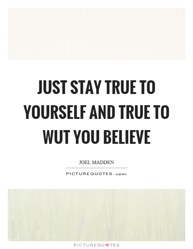 Just stay true to yourself and true to wut you believe Picture Quote #1