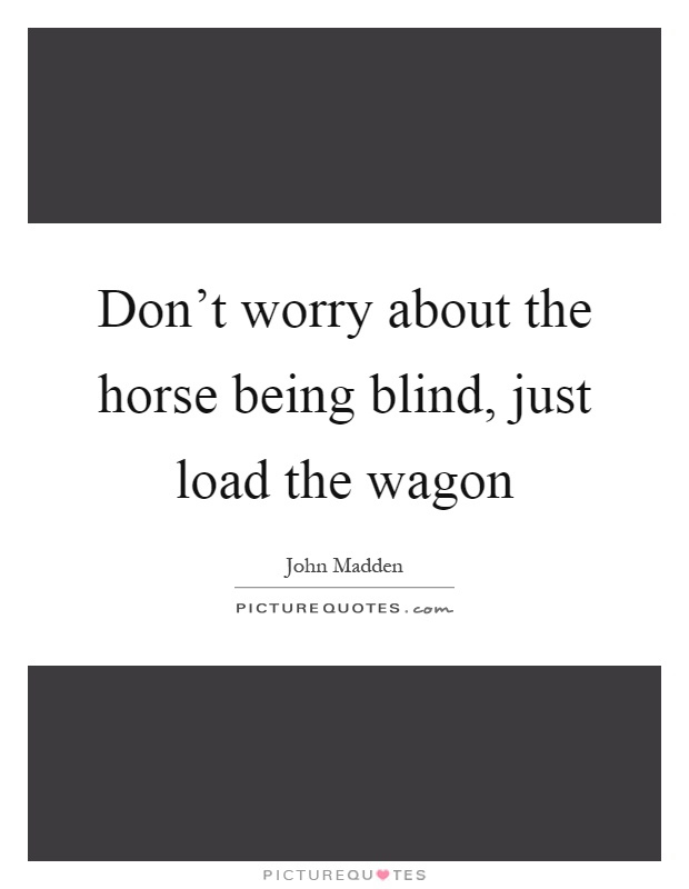 Don't worry about the horse being blind, just load the wagon Picture Quote #1