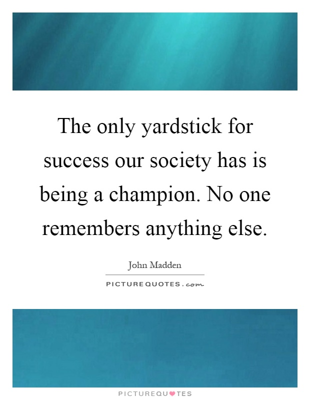 The only yardstick for success our society has is being a champion. No one remembers anything else Picture Quote #1