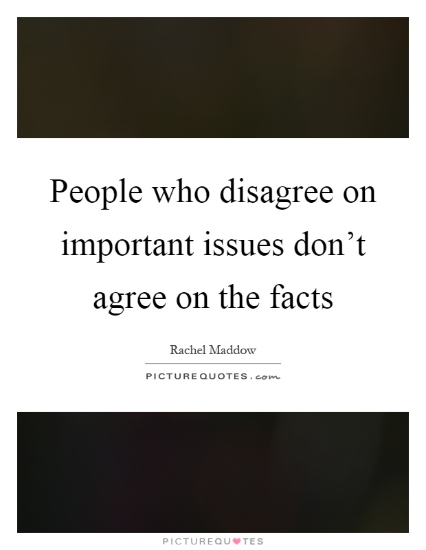 People who disagree on important issues don't agree on the facts Picture Quote #1