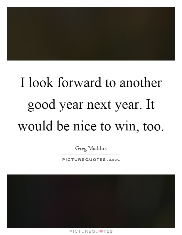 I look forward to another good year next year. It would be nice to win, too Picture Quote #1