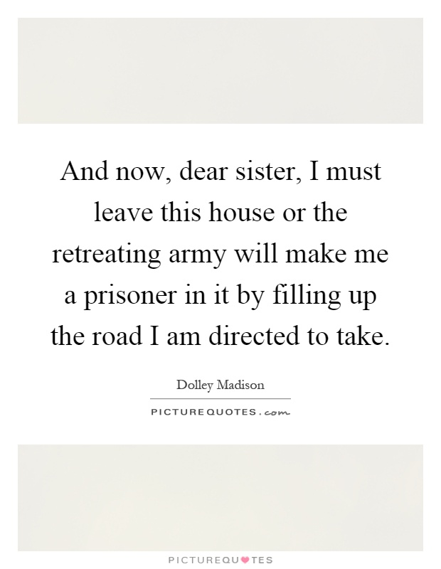 And now, dear sister, I must leave this house or the retreating army will make me a prisoner in it by filling up the road I am directed to take Picture Quote #1