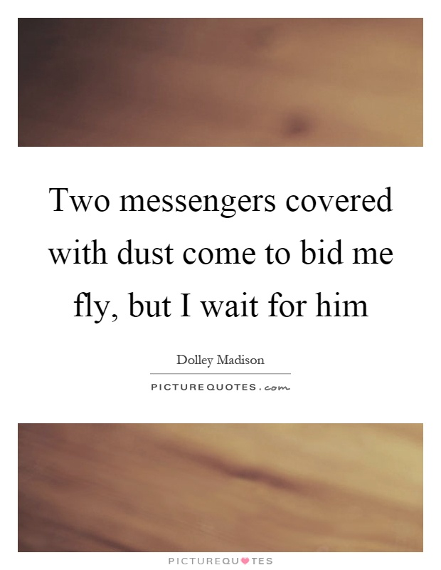 Two messengers covered with dust come to bid me fly, but I wait for him Picture Quote #1