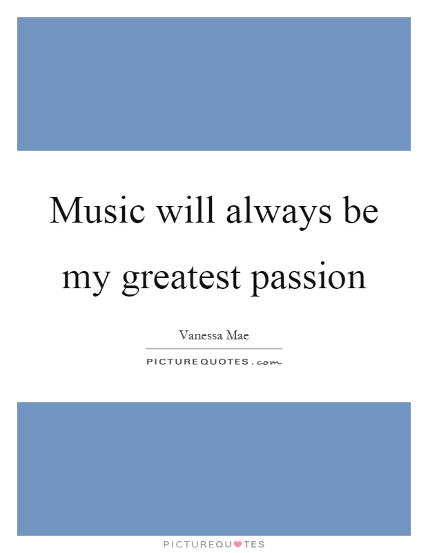 Music will always be my greatest passion Picture Quote #1