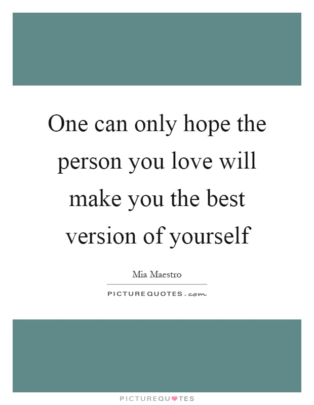 One can only hope the person you love will make you the best version of yourself Picture Quote #1