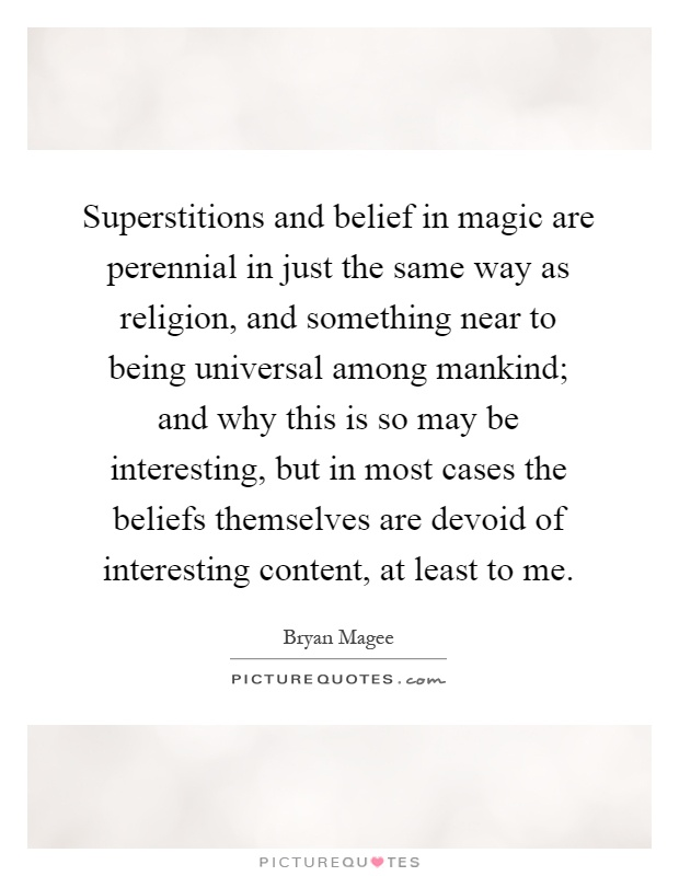 Superstitions and belief in magic are perennial in just the same way as religion, and something near to being universal among mankind; and why this is so may be interesting, but in most cases the beliefs themselves are devoid of interesting content, at least to me Picture Quote #1