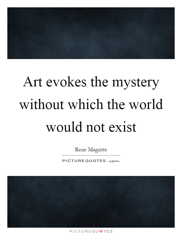 Art evokes the mystery without which the world would not exist Picture Quote #1
