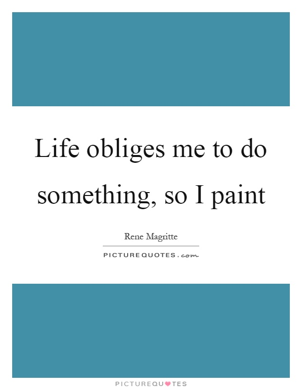 Life obliges me to do something, so I paint Picture Quote #1