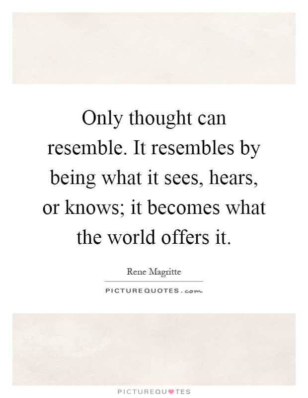 Only thought can resemble. It resembles by being what it sees, hears, or knows; it becomes what the world offers it Picture Quote #1