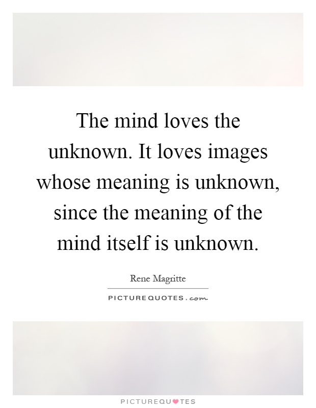 The mind loves the unknown. It loves images whose meaning is unknown, since the meaning of the mind itself is unknown Picture Quote #1