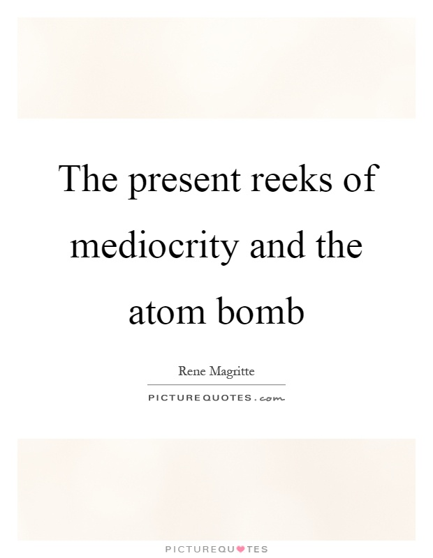 The present reeks of mediocrity and the atom bomb Picture Quote #1