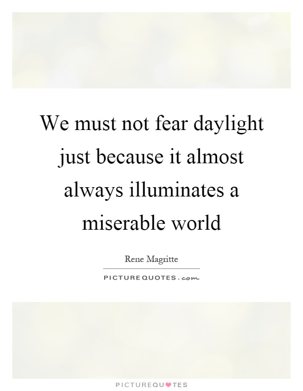 We must not fear daylight just because it almost always illuminates a miserable world Picture Quote #1