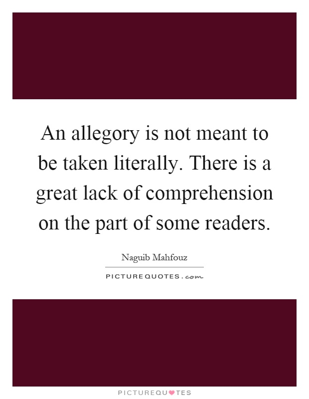 An allegory is not meant to be taken literally. There is a great lack of comprehension on the part of some readers Picture Quote #1