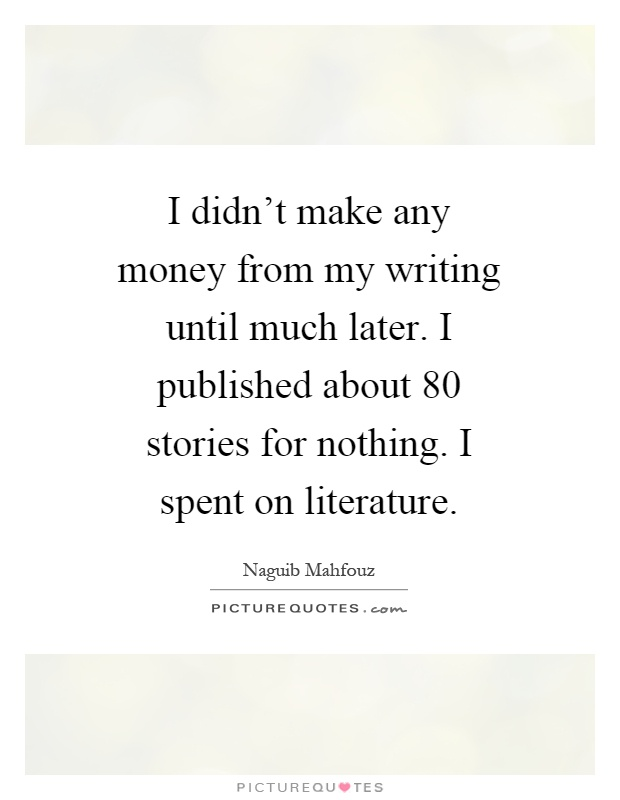 I didn't make any money from my writing until much later. I published about 80 stories for nothing. I spent on literature Picture Quote #1
