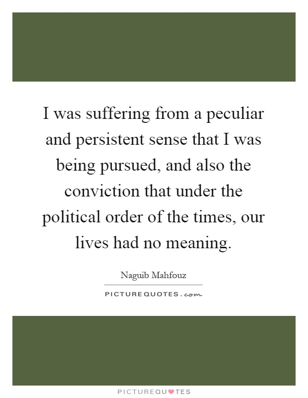 I was suffering from a peculiar and persistent sense that I was being pursued, and also the conviction that under the political order of the times, our lives had no meaning Picture Quote #1