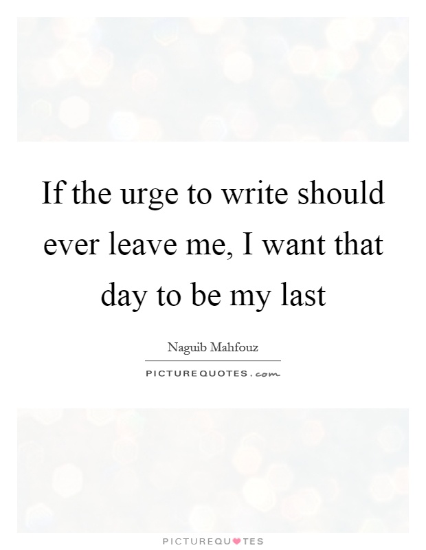 If the urge to write should ever leave me, I want that day to be my last Picture Quote #1