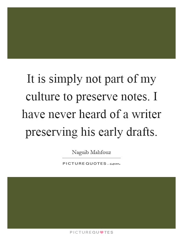 It is simply not part of my culture to preserve notes. I have never heard of a writer preserving his early drafts Picture Quote #1