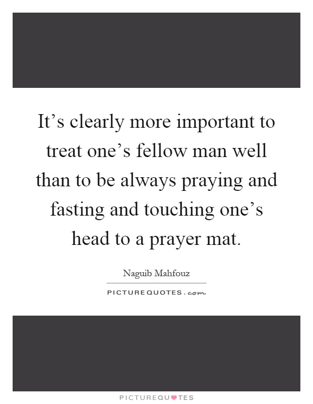 It's clearly more important to treat one's fellow man well than to be always praying and fasting and touching one's head to a prayer mat Picture Quote #1